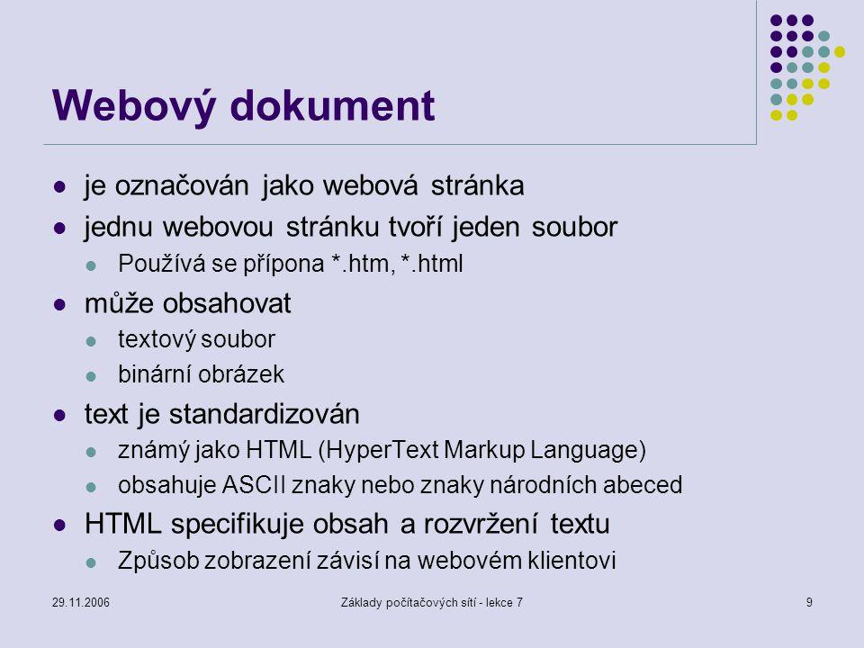 29.11.2006Základy počítačových sítí - lekce 710 HTML (HyperText Markup Language) Vychází z obecného jazyka pro popis dokumentů SGML (Standard Generalized Markup language) Jazyk pro popis obsahu a rozvržení dokumentu Na způsobu napsání dokumentu nezáleží (mezery a nové řádky neovlivní zobrazení – mohou se použít pro zvýšení přehlednosti zápisu dokumentu) Způsob zobrazení je dán zabudovanými značkami (tag) Značky jsou párové nebo nepárové Formát značky počáteční koncová Příklad – tučný text kurzívou tučný text kurzívou