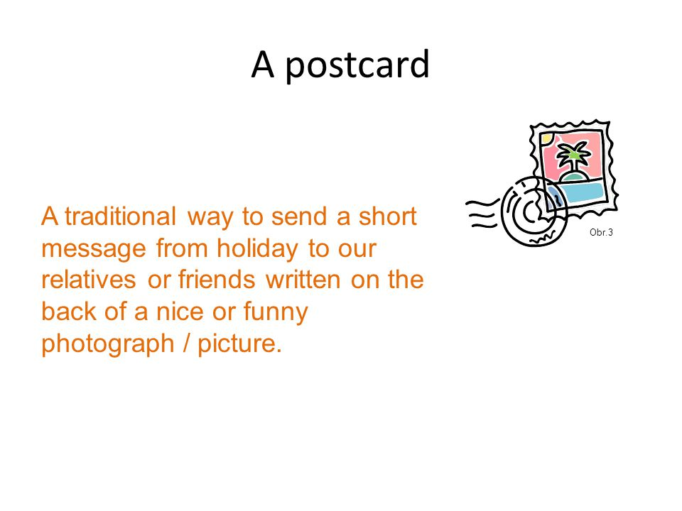 Parts of a postcard Addressing Main body Finishing phrase Parting Signature  Who are we writing to Hi there, Hi Jim, Dear Jane and Jim  Our message, we write about place, participants, experiences, feelings  A phrase explaining why we have to finish Anyway, must go.