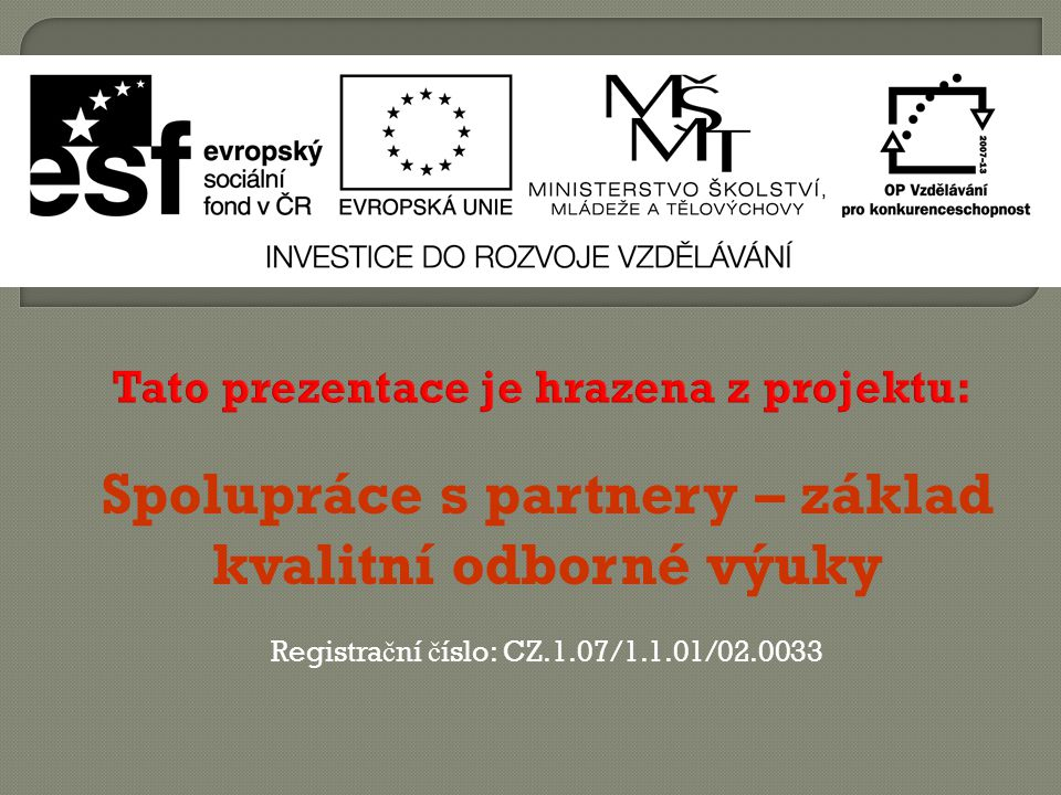 Tato prezentace je hrazena z projektu: Spolupráce s partnery – základ kvalitní odborné výuky Registra č ní č íslo: CZ.1.07/1.1.01/02.0033