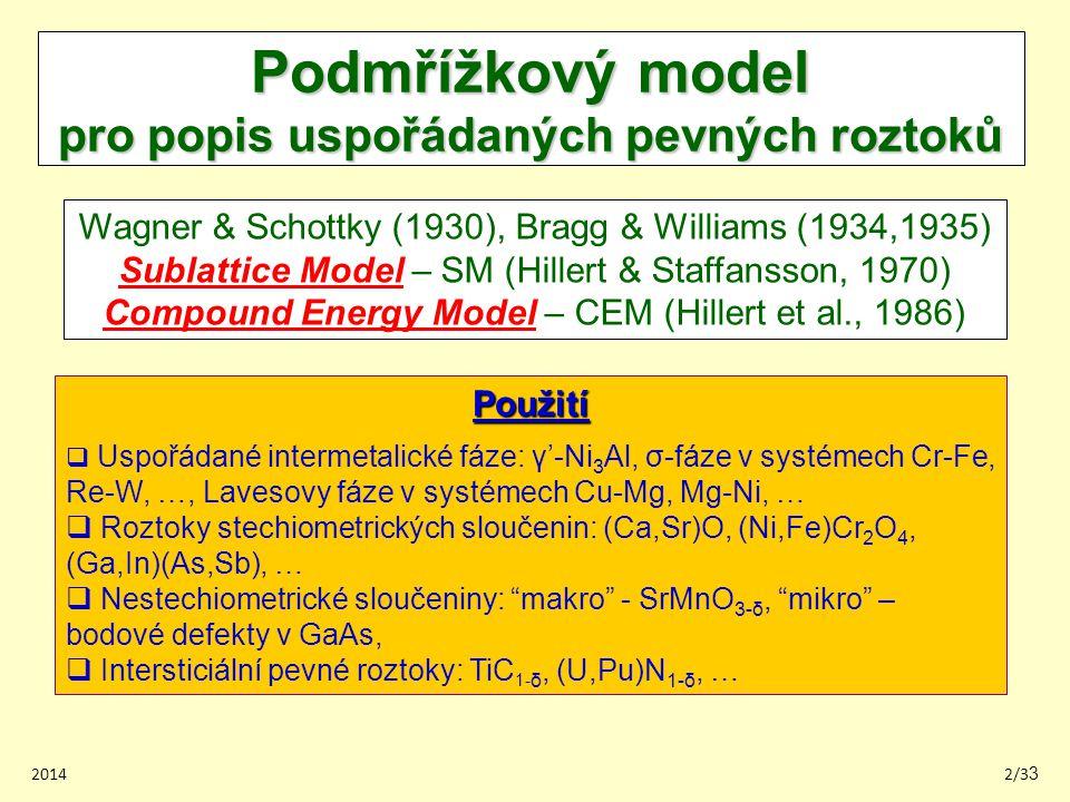 20142/33 Podmřížkový model pro popis uspořádaných pevných roztoků Wagner & Schottky (1930), Bragg & Williams (1934,1935) Sublattice Model – SM (Hillert & Staffansson, 1970) Compound Energy Model – CEM (Hillert et al., 1986) Použití  Uspořádané intermetalické fáze: γ'-Ni 3 Al, σ-fáze v systémech Cr-Fe, Re-W, …, Lavesovy fáze v systémech Cu-Mg, Mg-Ni, …  Roztoky stechiometrických sloučenin: (Ca,Sr)O, (Ni,Fe)Cr 2 O 4, (Ga,In)(As,Sb), …  Nestechiometrické sloučeniny: makro - SrMnO 3-δ, mikro – bodové defekty v GaAs,  Intersticiální pevné roztoky: TiC 1- δ, (U,Pu)N 1-δ, …