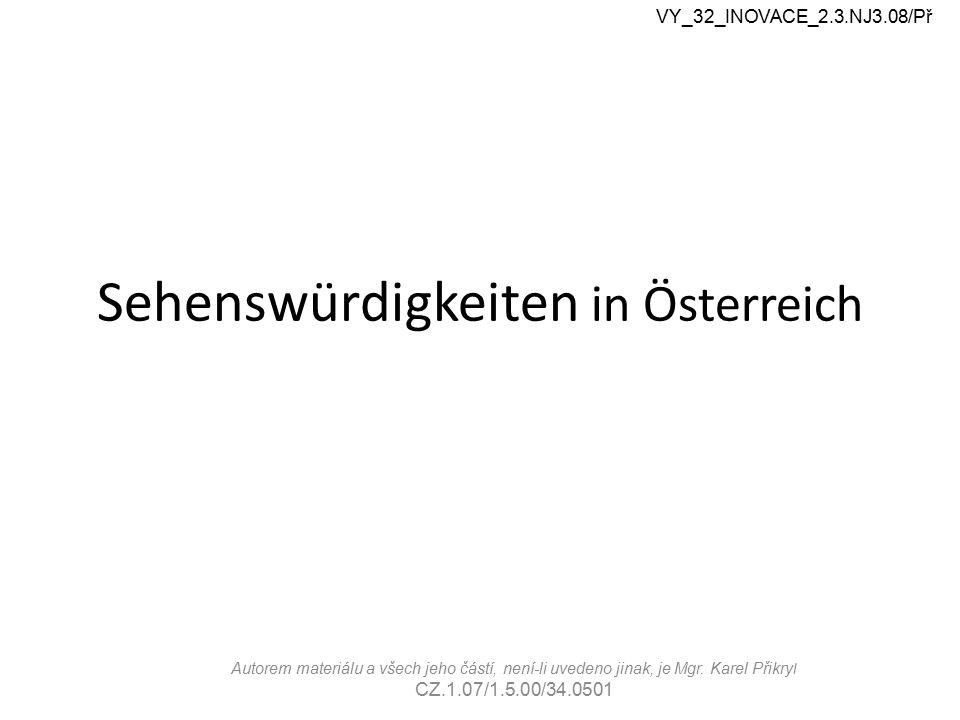 Sehenswürdigkeiten in Österreich VY_32_INOVACE_2.3.NJ3.08/Př Autorem materiálu a všech jeho částí, není-li uvedeno jinak, je Mgr. Karel Přikry l CZ.1.
