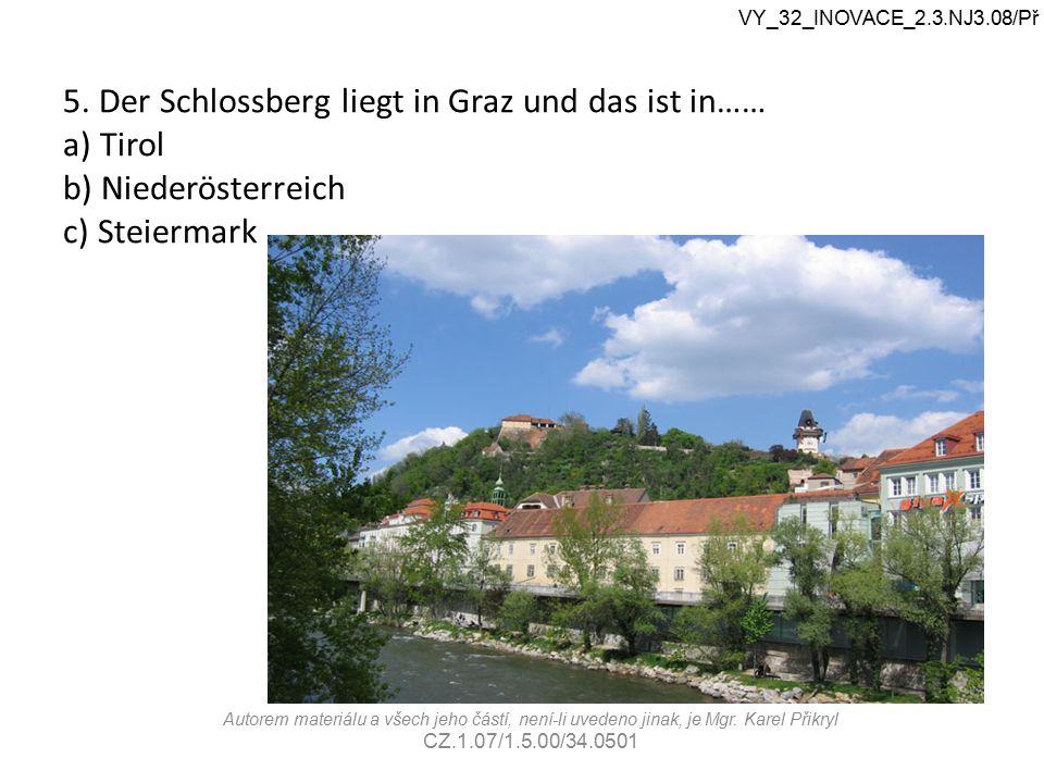 5. Der Schlossberg liegt in Graz und das ist in…… a) Tirol b) Niederösterreich c) Steiermark VY_32_INOVACE_2.3.NJ3.08/Př Autorem materiálu a všech jeh