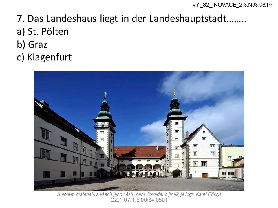 7. Das Landeshaus liegt in der Landeshauptstadt…….. a) St. Pölten b) Graz c) Klagenfurt VY_32_INOVACE_2.3.NJ3.08/Př Autorem materiálu a všech jeho čás