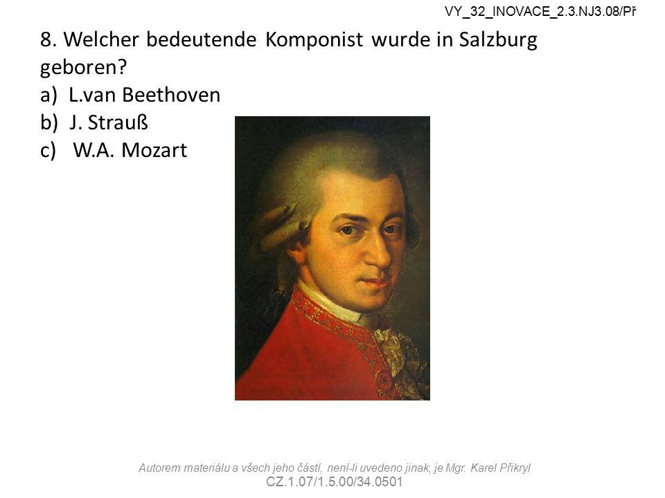 8. Welcher bedeutende Komponist wurde in Salzburg geboren? a) L.van Beethoven b) J. Strauß c) W.A. Mozart VY_32_INOVACE_2.3.NJ3.08/Př Autorem materiál