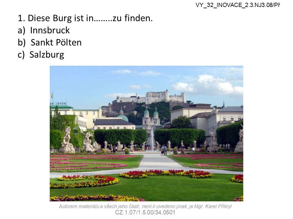 1. Diese Burg ist in……..zu finden. a) Innsbruck b) Sankt Pölten c) Salzburg VY_32_INOVACE_2.3.NJ3.08/Př Autorem materiálu a všech jeho částí, není-li