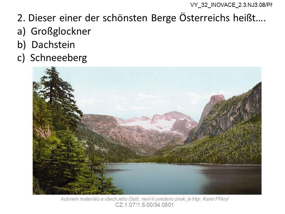 2. Dieser einer der schönsten Berge Österreichs heißt…. a) Großglockner b) Dachstein c) Schneeeberg Autorem materiálu a všech jeho částí, není-li uved