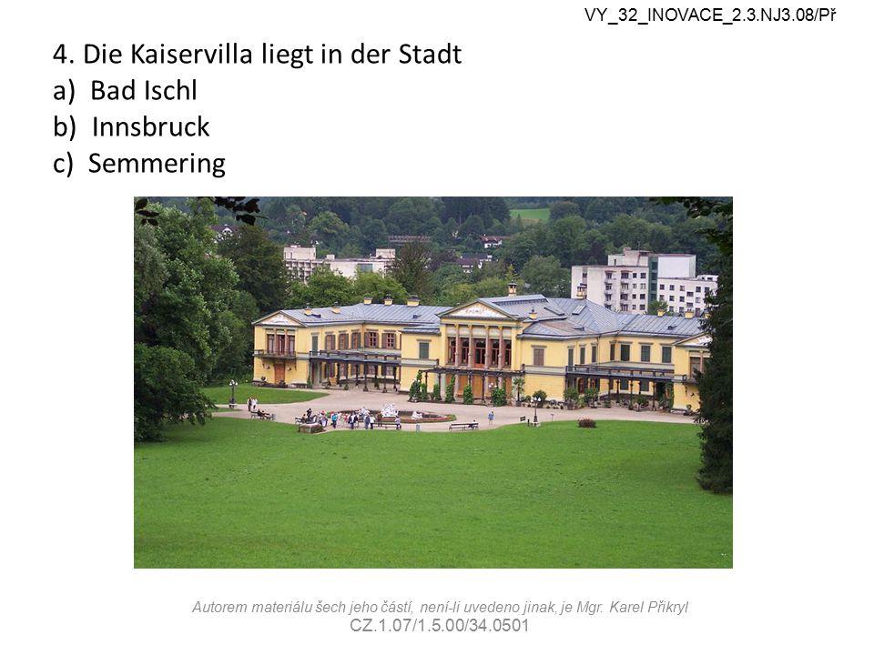 4. Die Kaiservilla liegt in der Stadt a) Bad Ischl b) Innsbruck c) Semmering VY_32_INOVACE_2.3.NJ3.08/Př Autorem materiálu šech jeho částí, není-li uv
