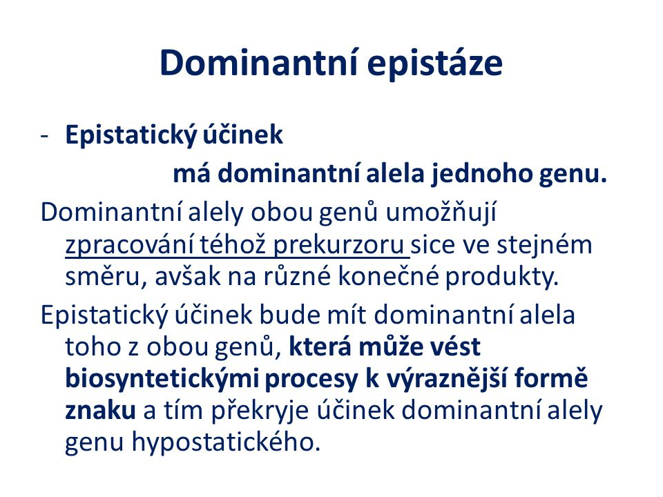 Dominantní epistáze -Epistatický účinek má dominantní alela jednoho genu. Dominantní alely obou genů umožňují zpracování téhož prekurzoru sice ve stej