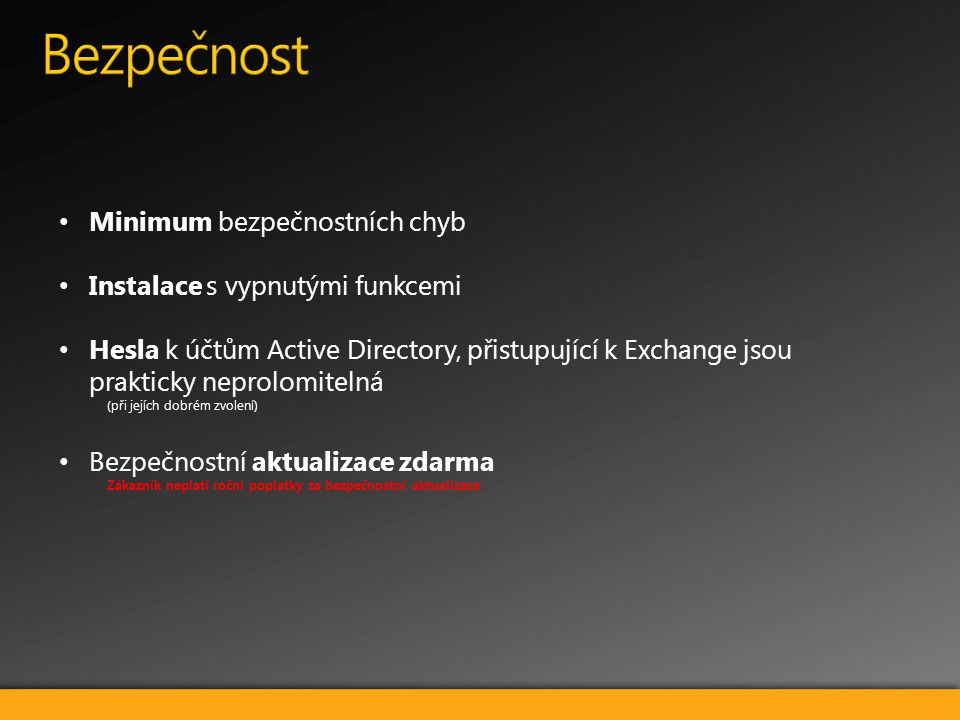 Minimum bezpečnostních chyb Instalace s vypnutými funkcemi Hesla k účtům Active Directory, přistupující k Exchange jsou prakticky neprolomitelná (při jejích dobrém zvolení) Bezpečnostní aktualizace zdarma Zákazník neplatí roční poplatky za bezpečnostní aktualizace