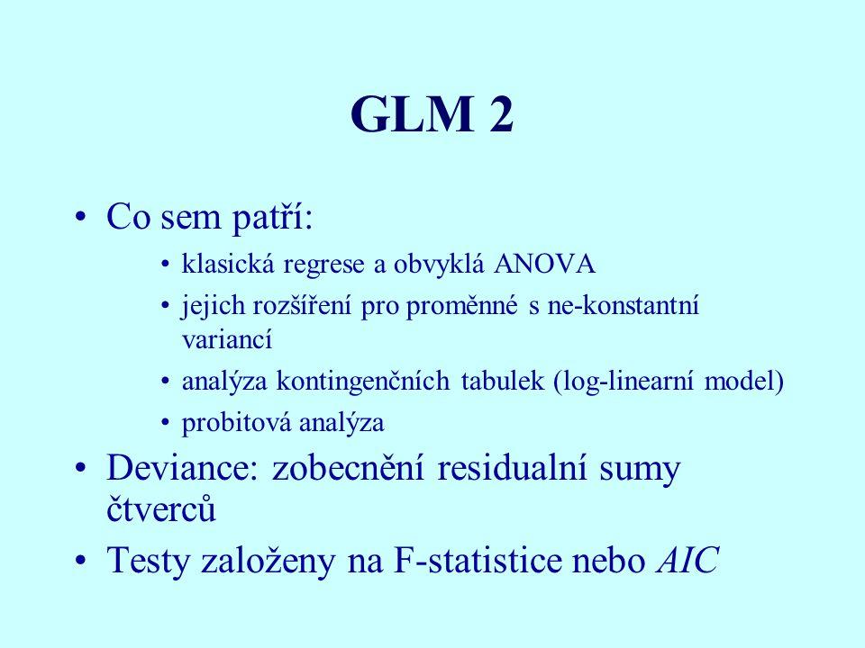 GLM 2 Co sem patří: klasická regrese a obvyklá ANOVA jejich rozšíření pro proměnné s ne-konstantní variancí analýza kontingenčních tabulek (log-linearní model) probitová analýza Deviance: zobecnění residualní sumy čtverců Testy založeny na F-statistice nebo AIC