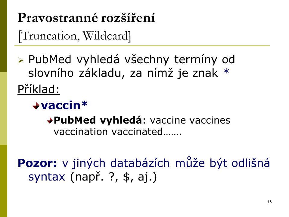 16 Pravostranné rozšíření [ Truncation, Wildcard]  PubMed vyhledá všechny termíny od slovního základu, za nímž je znak * Příklad: vaccin* PubMed vyhledá: vaccine vaccines vaccination vaccinated…….