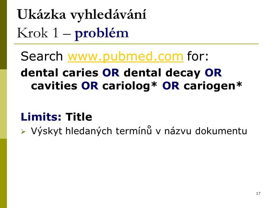 17 Ukázka vyhledávání Krok 1 – problém Search www.pubmed.com for:www.pubmed.com dental caries OR dental decay OR cavities OR cariolog* OR cariogen* Limits: Title  Výskyt hledaných termínů v názvu dokumentu