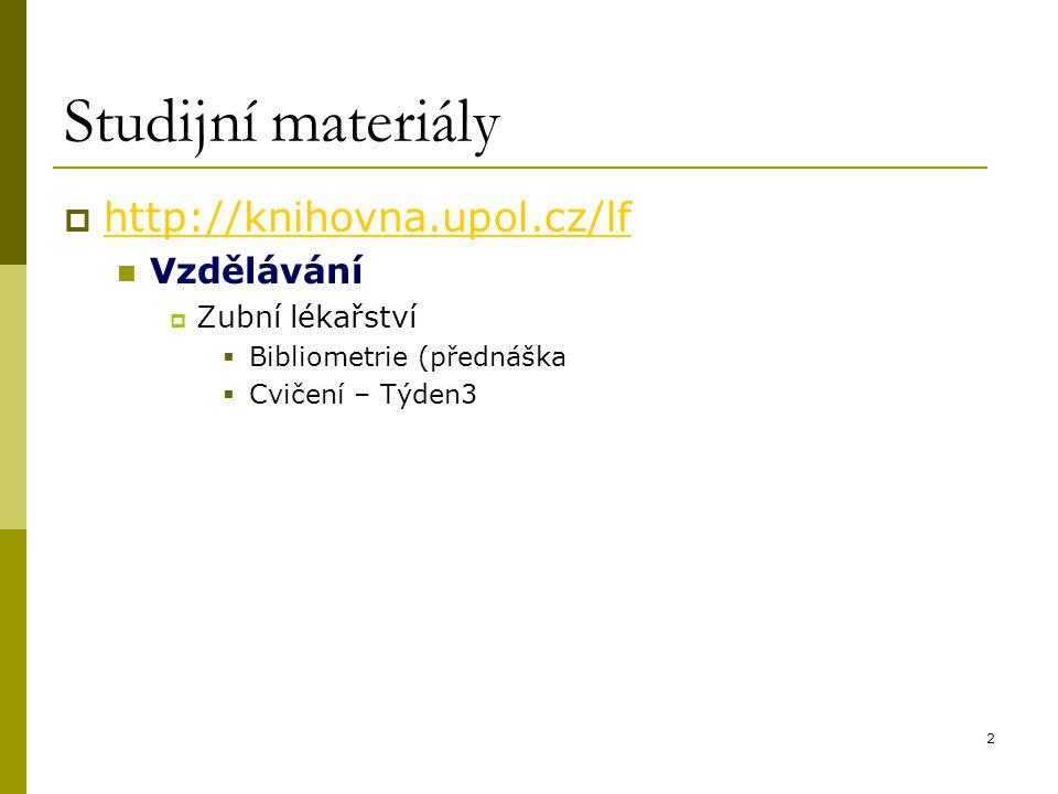 2 Studijní materiály  http://knihovna.upol.cz/lf http://knihovna.upol.cz/lf Vzdělávání  Zubní lékařství  Bibliometrie (přednáška  Cvičení – Týden3