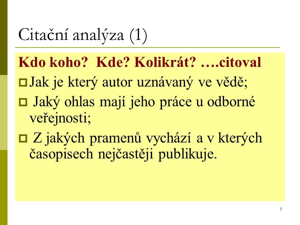7 Citační analýza (1) Kdo koho? Kde? Kolikrát? ….citoval  Jak je který autor uznávaný ve vědě;  Jaký ohlas mají jeho práce u odborné veřejnosti;  Z