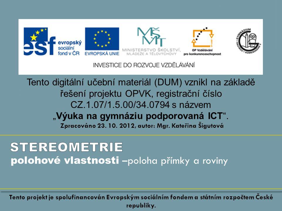 """polohové vlastnosti – poloha přímky a roviny Tento digitální učební materiál (DUM) vznikl na základě řešení projektu OPVK, registrační číslo CZ.1.07/1.5.00/34.0794 s názvem """"Výuka na gymnáziu podporovaná ICT ."""