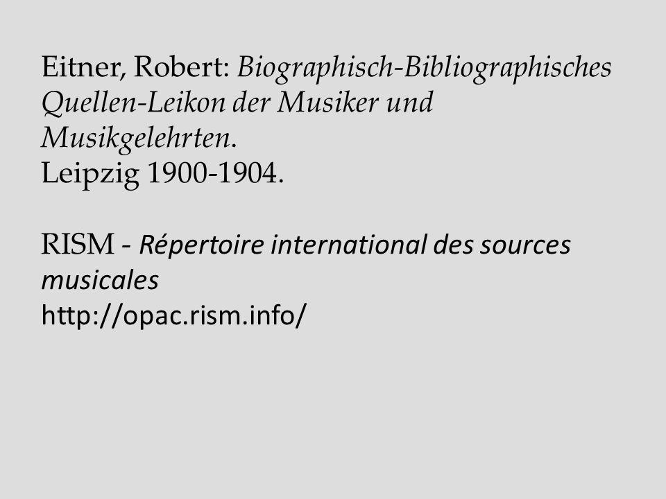 Eitner, Robert: Biographisch-Bibliographisches Quellen-Leikon der Musiker und Musikgelehrten. Leipzig 1900-1904. RISM - Répertoire international des s