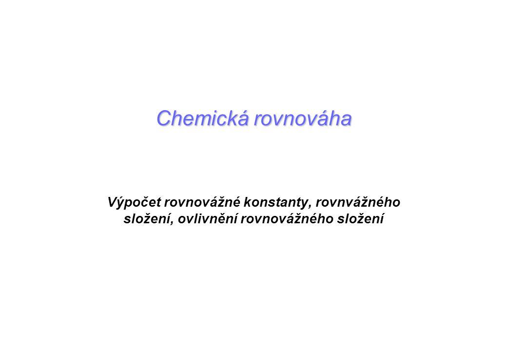 Chemická rovnováha Výpočet rovnovážné konstanty, rovnvážného složení, ovlivnění rovnovážného složení