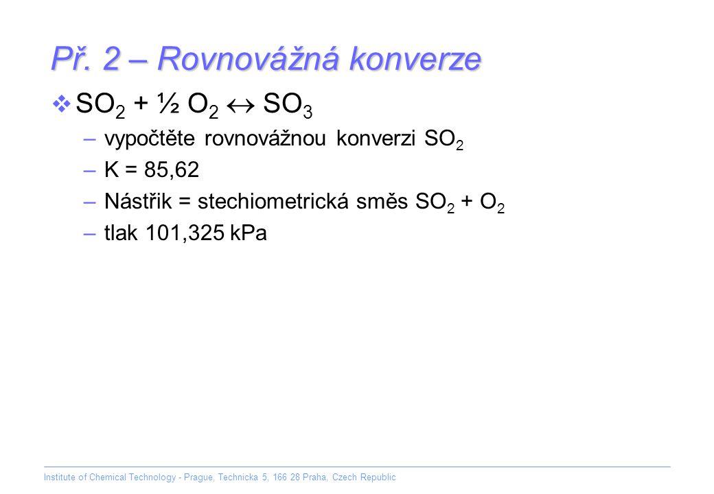 Institute of Chemical Technology - Prague, Technicka 5, 166 28 Praha, Czech Republic Př. 2 – Rovnovážná konverze  SO 2 + ½ O 2  SO 3 –vypočtěte rovn