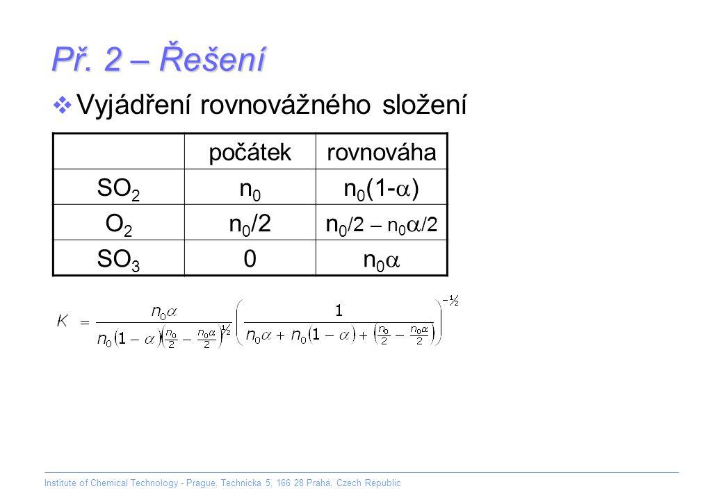 Institute of Chemical Technology - Prague, Technicka 5, 166 28 Praha, Czech Republic Př. 2 – Řešení počátekrovnováha SO 2 n0n0 n 0 (1-  ) O2O2 n 0 /2