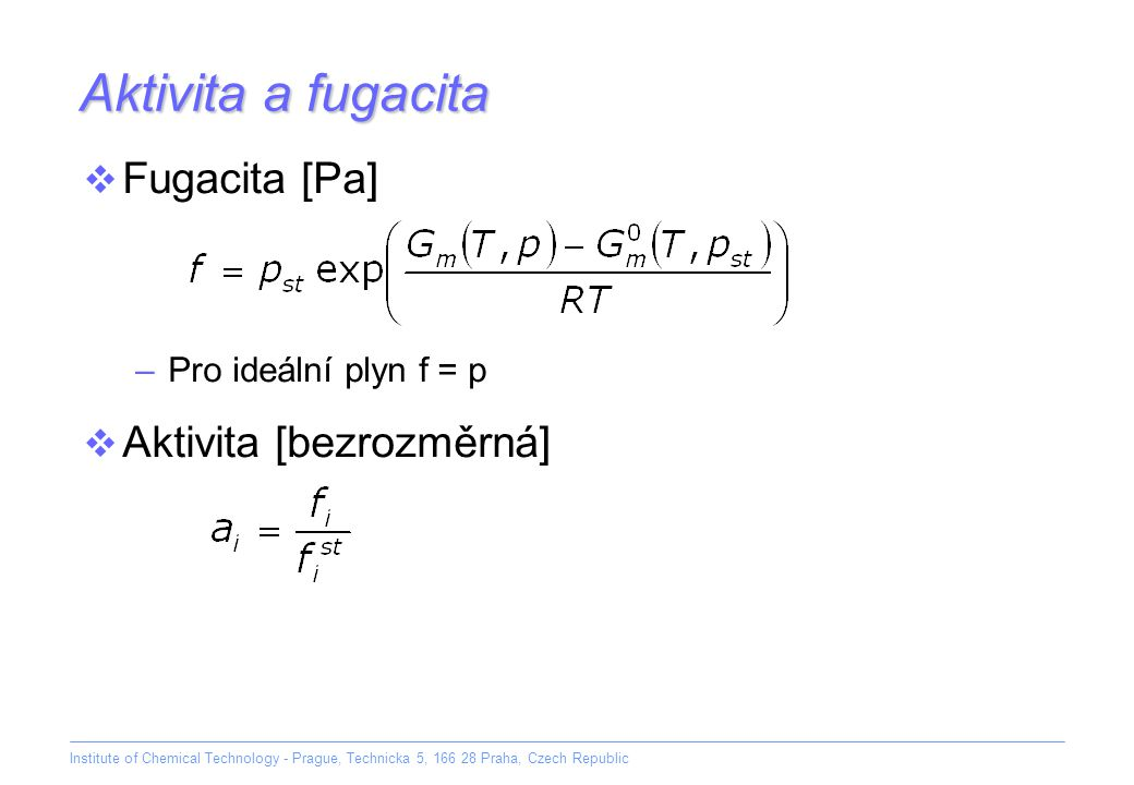 Institute of Chemical Technology - Prague, Technicka 5, 166 28 Praha, Czech Republic Aktivita a fugacita  Aktivita [bezrozměrná]  Fugacita [Pa] –Pro