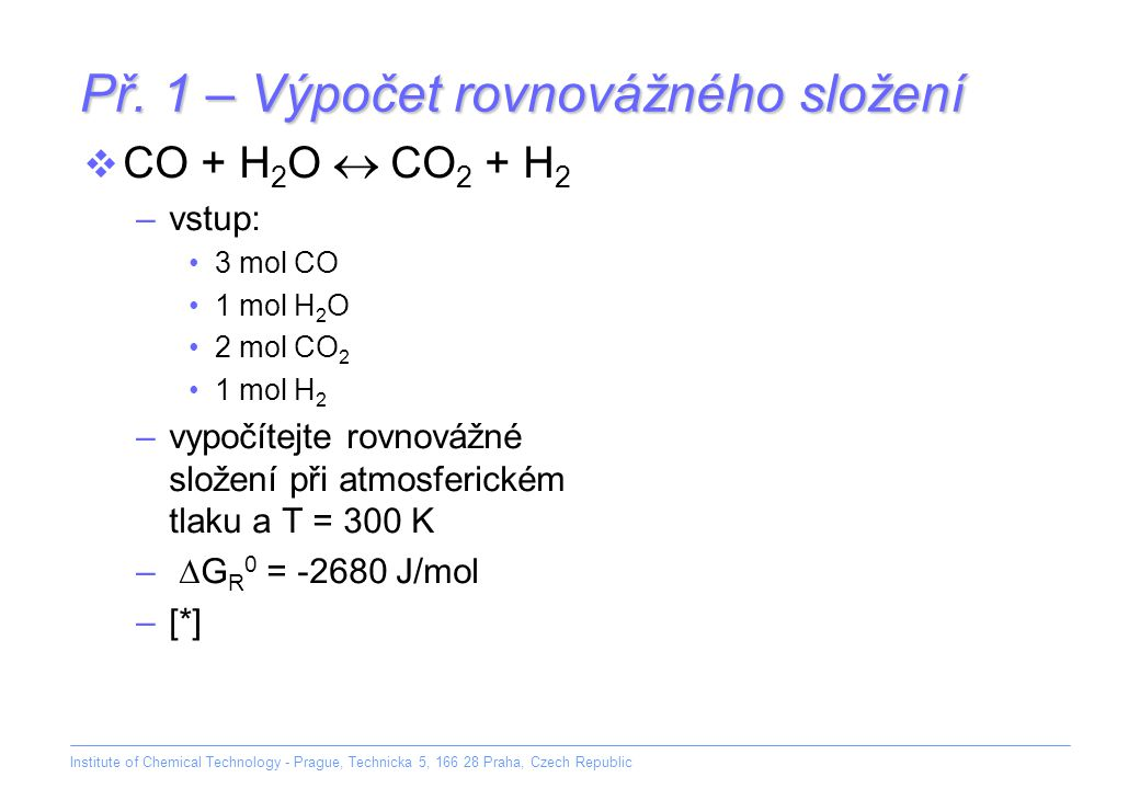 Institute of Chemical Technology - Prague, Technicka 5, 166 28 Praha, Czech Republic Př. 1 – Výpočet rovnovážného složení  CO + H 2 O  CO 2 + H 2 –v