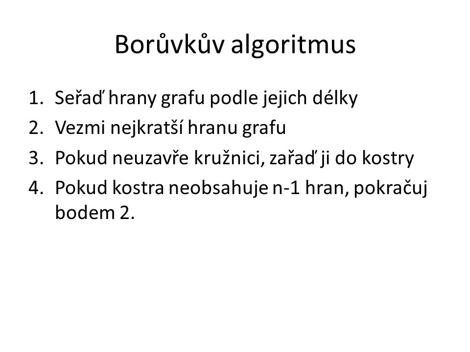Borůvkův algoritmus 1.Seřaď hrany grafu podle jejich délky 2.Vezmi nejkratší hranu grafu 3.Pokud neuzavře kružnici, zařaď ji do kostry 4.Pokud kostra neobsahuje n-1 hran, pokračuj bodem 2.