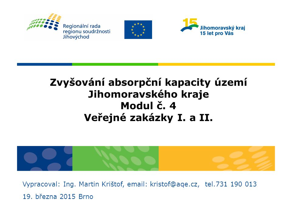 Zvyšování absorpční kapacity území Jihomoravského kraje Modul č. 4 Veřejné zakázky I. a II. Vypracoval: Ing. Martin Krištof, email: kristof@aqe.cz, te