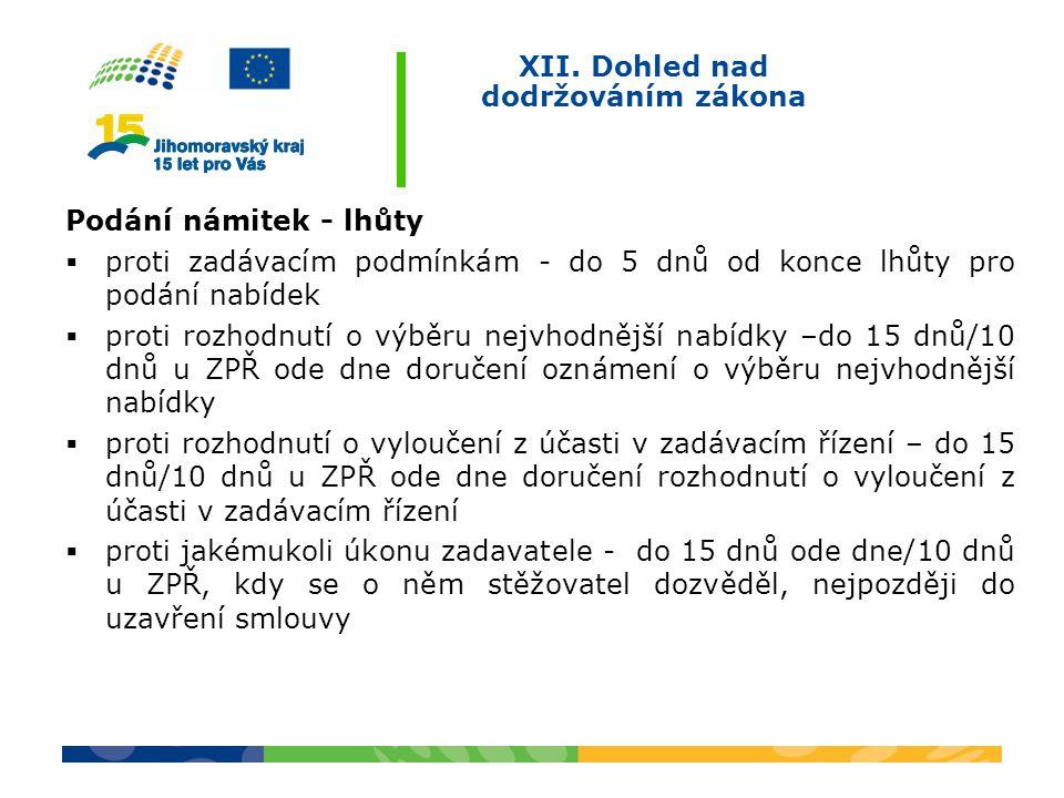 XII. Dohled nad dodržováním zákona Podání námitek - lhůty  proti zadávacím podmínkám - do 5 dnů od konce lhůty pro podání nabídek  proti rozhodnutí