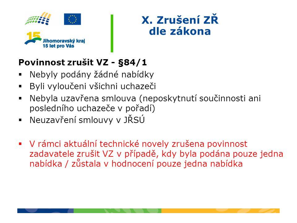 X. Zrušení ZŘ dle zákona Povinnost zrušit VZ - §84/1  Nebyly podány žádné nabídky  Byli vyloučeni všichni uchazeči  Nebyla uzavřena smlouva (neposk