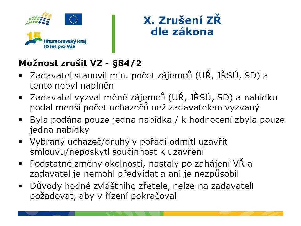 X. Zrušení ZŘ dle zákona Možnost zrušit VZ - §84/2  Zadavatel stanovil min. počet zájemců (UŘ, JŘSÚ, SD) a tento nebyl naplněn  Zadavatel vyzval mén