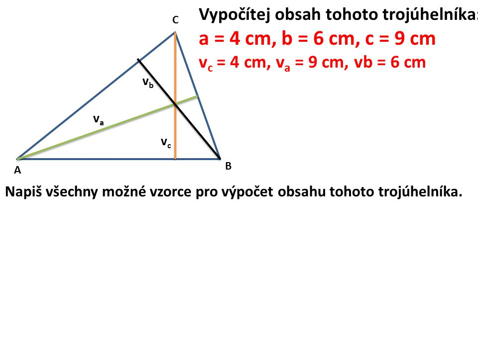 A B C vava vcvc vbvb Napiš všechny možné vzorce pro výpočet obsahu tohoto trojúhelníka. Vypočítej obsah tohoto trojúhelníka: a = 4 cm, b = 6 cm, c = 9
