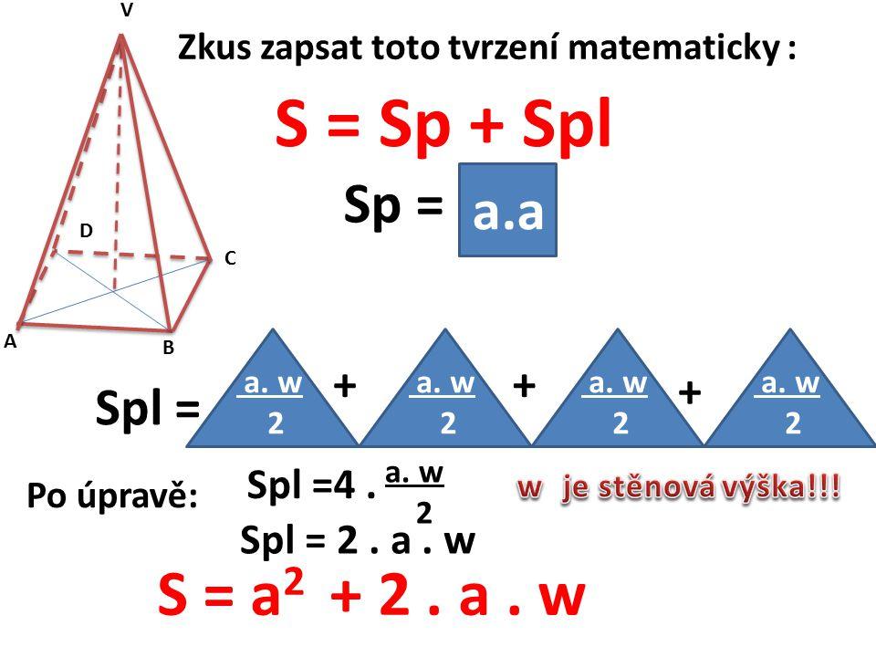 Zkus zapsat toto tvrzení matematicky : S = Sp + Spl A B C D V a.a Sp = a. w 2 Spl = a. w 2 a. w 2 a. w 2 + + + Po úpravě: Spl = 2. a. w a. w 2 Spl =4.