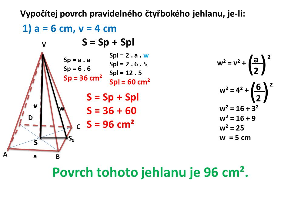 A B C D V a S S1S1 v w w S S1S1 v Vypočítej povrch pravidelného čtyřbokého jehlanu, je-li: 1) a = 6 cm, v = 4 cm S = Sp + Spl Sp = a. a Sp = 6. 6 Sp =
