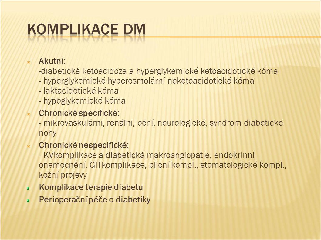  Akutní: -diabetická ketoacidóza a hyperglykemické ketoacidotické kóma - hyperglykemické hyperosmolární neketoacidotické kóma - laktacidotické kóma - hypoglykemické kóma  Chronické specifické: - mikrovaskulární, renální, oční, neurologické, syndrom diabetické nohy  Chronické nespecifické: - KVkomplikace a diabetická makroangiopatie, endokrinní onemocnění, GITkomplikace, plicní kompl., stomatologické kompl., kožní projevy Komplikace terapie diabetu Perioperační péče o diabetiky