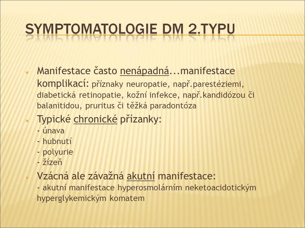  Manifestace často nenápadná...manifestace komplikací: příznaky neuropatie, např.parestéziemi, diabetická retinopatie, kožní infekce, např.kandidózou či balanitidou, pruritus či těžká paradontóza  Typické chronické přízanky: - únava - hubnutí - polyurie - žízeň  Vzácná ale závažná akutní manifestace: - akutní manifestace hyperosmolárním neketoacidotickým hyperglykemickým komatem