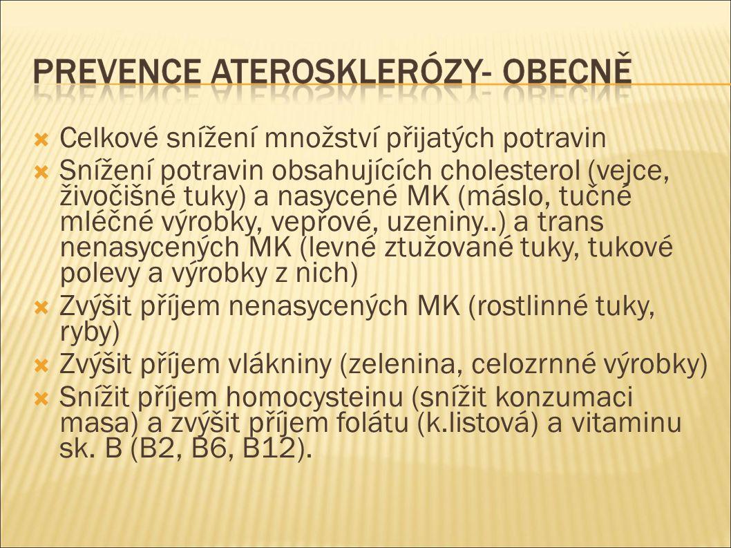 Celkové snížení množství přijatých potravin  Snížení potravin obsahujících cholesterol (vejce, živočišné tuky) a nasycené MK (máslo, tučné mléčné výrobky, vepřové, uzeniny..) a trans nenasycených MK (levné ztužované tuky, tukové polevy a výrobky z nich)  Zvýšit příjem nenasycených MK (rostlinné tuky, ryby)  Zvýšit příjem vlákniny (zelenina, celozrnné výrobky)  Snížit příjem homocysteinu (snížit konzumaci masa) a zvýšit příjem folátu (k.listová) a vitaminu sk.