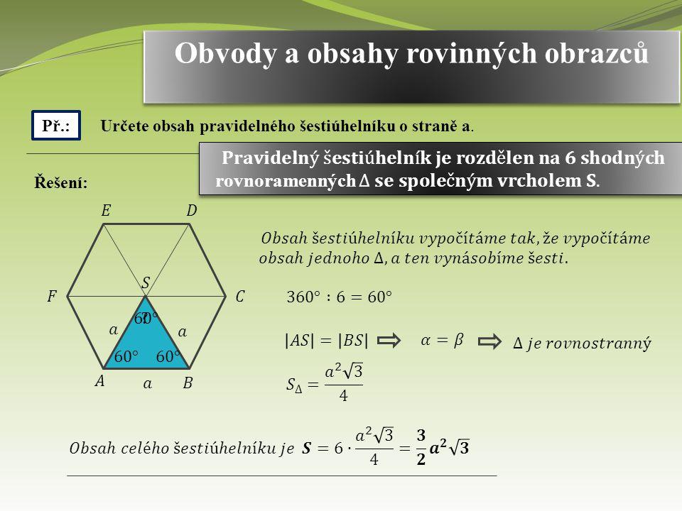 Obvody a obsahy rovinných obrazců Př.: Určete obsah pravidelného šestiúhelníku o straně a. Řešení: ?