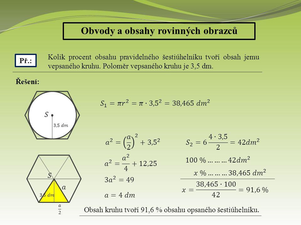 Obvody a obsahy rovinných obrazců Př.: Kolik procent obsahu pravidelného šestiúhelníku tvoří obsah jemu vepsaného kruhu. Poloměr vepsaného kruhu je 3,