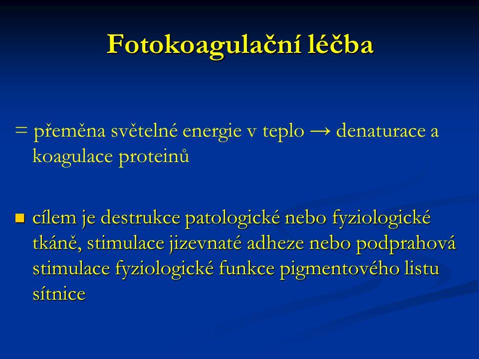Fotokoagulační léčba = přeměna světelné energie v teplo → denaturace a koagulace proteinů cílem je destrukce patologické nebo fyziologické tkáně, stimulace jizevnaté adheze nebo podprahová stimulace fyziologické funkce pigmentového listu sítnice cílem je destrukce patologické nebo fyziologické tkáně, stimulace jizevnaté adheze nebo podprahová stimulace fyziologické funkce pigmentového listu sítnice