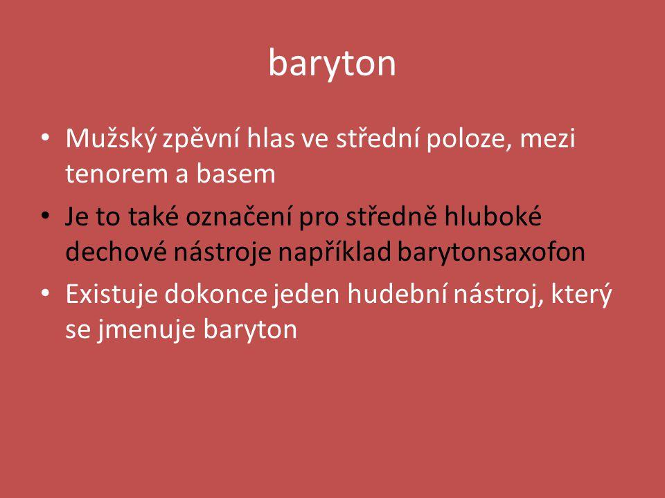 baryton Mužský zpěvní hlas ve střední poloze, mezi tenorem a basem Je to také označení pro středně hluboké dechové nástroje například barytonsaxofon Existuje dokonce jeden hudební nástroj, který se jmenuje baryton