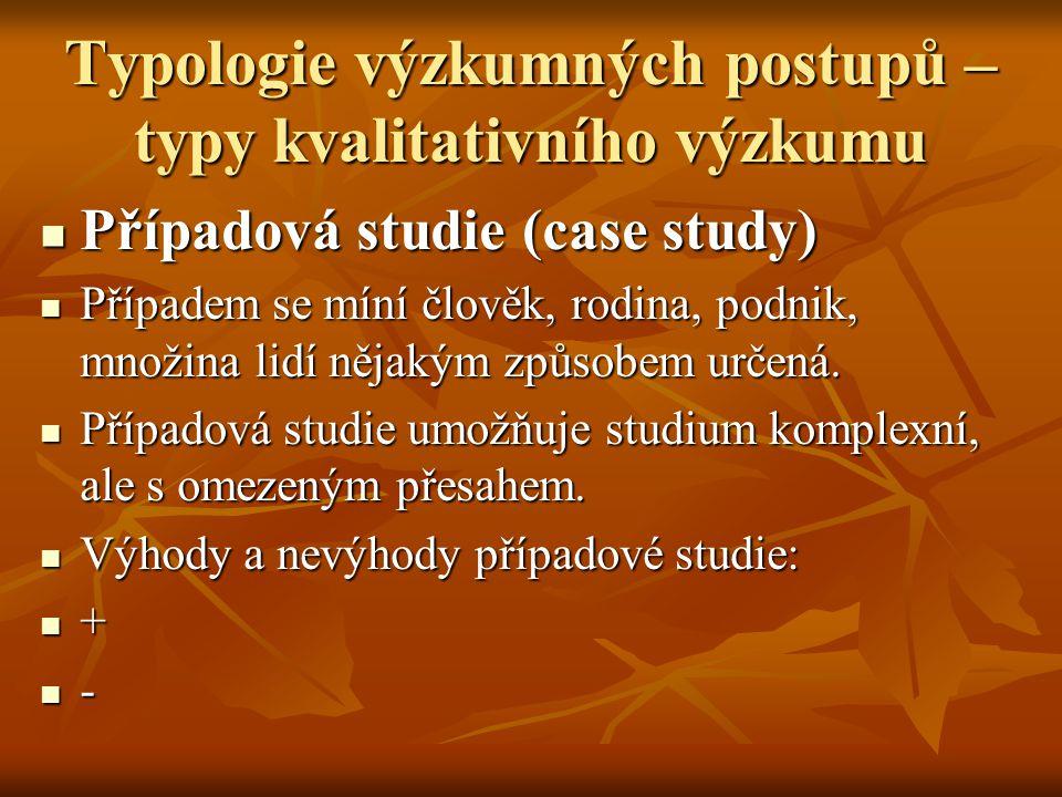 Typologie výzkumných postupů – typy kvalitativního výzkumu Případová studie (case study) Případová studie (case study) Případem se míní člověk, rodina