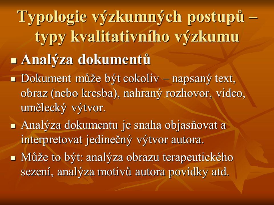 Typologie výzkumných postupů – typy kvalitativního výzkumu Analýza dokumentů Analýza dokumentů Dokument může být cokoliv – napsaný text, obraz (nebo k