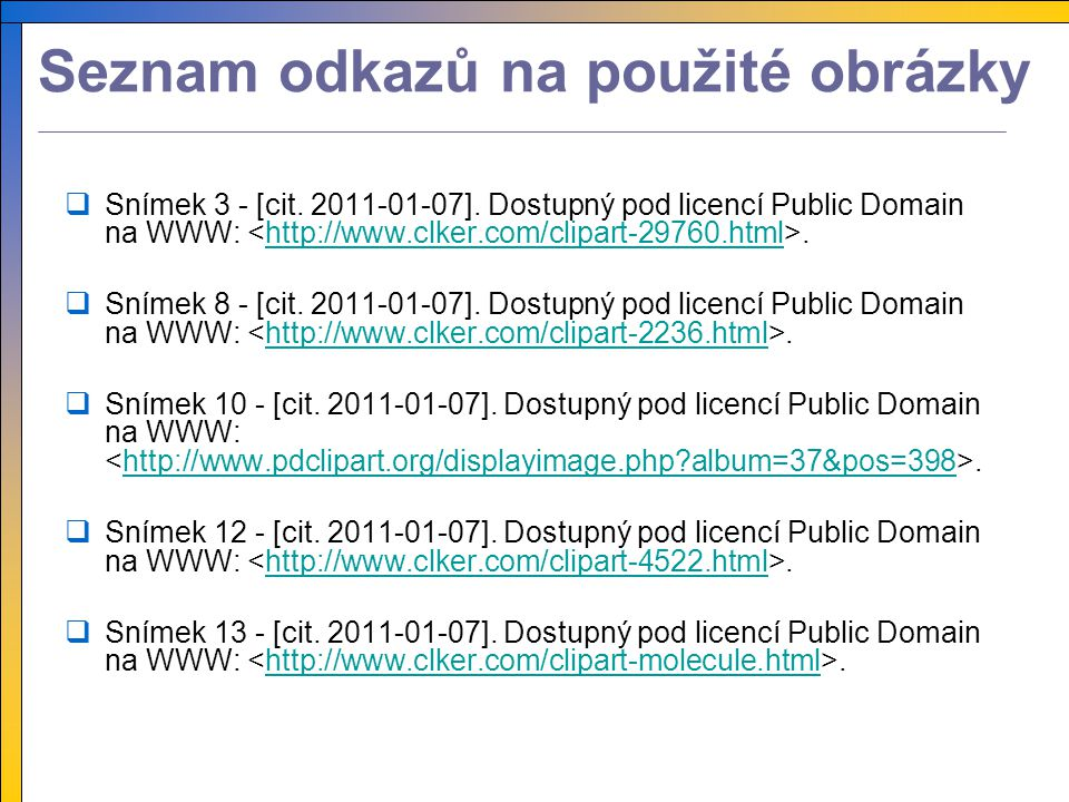 Seznam odkazů na použité obrázky  Snímek 3 - [cit. 2011-01-07]. Dostupný pod licencí Public Domain na WWW:.http://www.clker.com/clipart-29760.html 