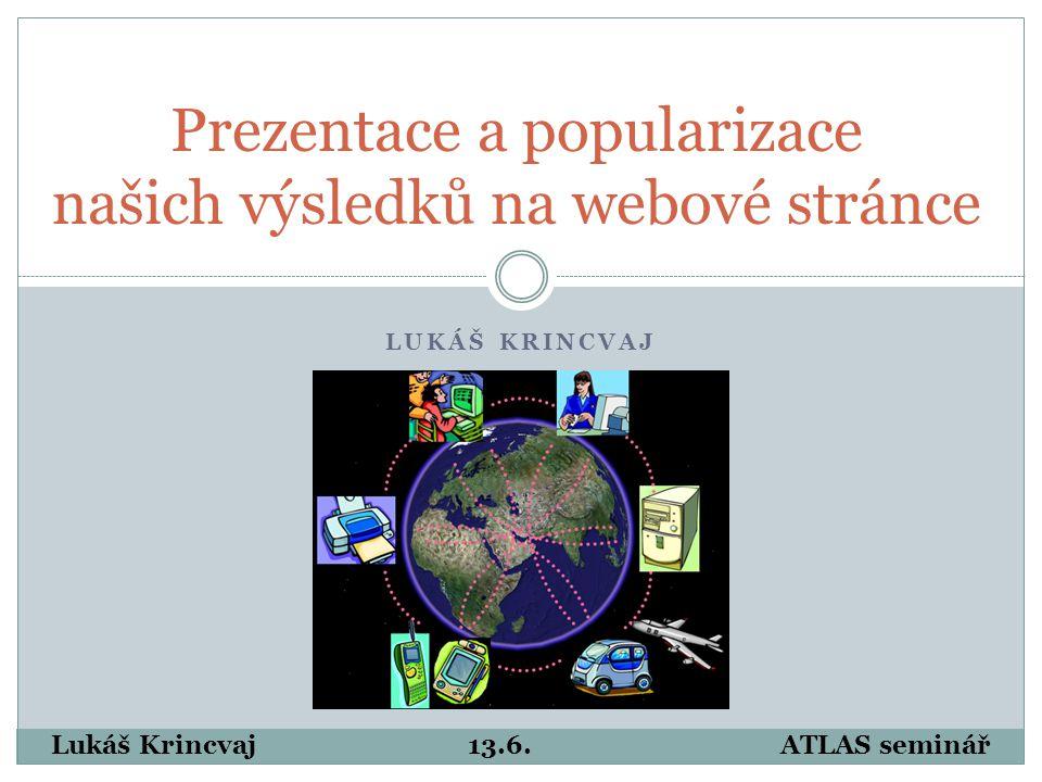 LUKÁŠ KRINCVAJ Prezentace a popularizace našich výsledků na webové stránce Lukáš Krincvaj13.6.ATLAS seminář