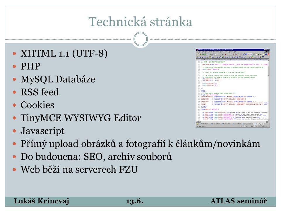 Technická stránka XHTML 1.1 (UTF-8) PHP MySQL Databáze RSS feed Cookies TinyMCE WYSIWYG Editor Javascript Přímý upload obrázků a fotografií k článkům/novinkám Do budoucna: SEO, archiv souborů Web běží na serverech FZU Lukáš Krincvaj13.6.ATLAS seminář