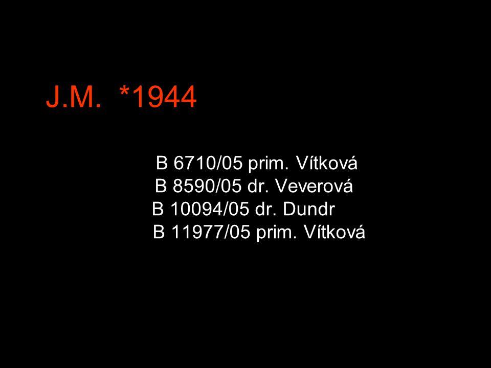J.M.*1944 B 6710/05 prim. Vítková B 8590/05 dr. Veverová B 10094/05 dr.
