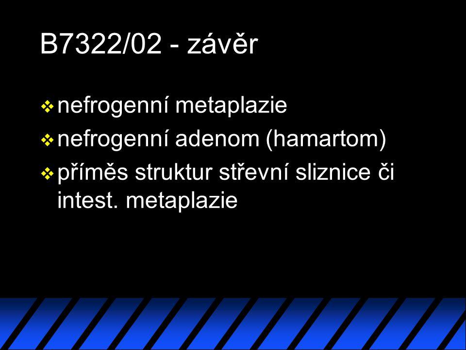 B7322/02 - závěr v nefrogenní metaplazie v nefrogenní adenom (hamartom) v příměs struktur střevní sliznice či intest.
