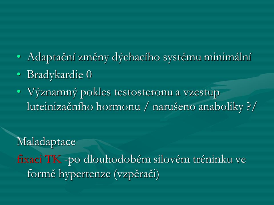Adaptační změny dýchacího systému minimálníAdaptační změny dýchacího systému minimální Bradykardie 0Bradykardie 0 Významný pokles testosteronu a vzestup luteinizačního hormonu / narušeno anaboliky /Významný pokles testosteronu a vzestup luteinizačního hormonu / narušeno anaboliky /Maladaptace fixaci TK -po dlouhodobém silovém tréninku ve formě hypertenze (vzpěrači)