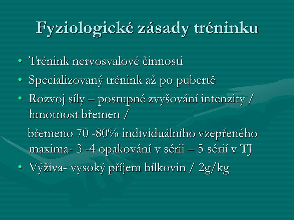 Fyziologické zásady tréninku Trénink nervosvalové činnostiTrénink nervosvalové činnosti Specializovaný trénink až po pubertěSpecializovaný trénink až po pubertě Rozvoj síly – postupné zvyšování intenzity / hmotnost břemen /Rozvoj síly – postupné zvyšování intenzity / hmotnost břemen / břemeno 70 -80% individuálního vzepřeného maxima- 3 -4 opakování v sérii – 5 sérií v TJ břemeno 70 -80% individuálního vzepřeného maxima- 3 -4 opakování v sérii – 5 sérií v TJ Výživa- vysoký příjem bílkovin / 2g/kgVýživa- vysoký příjem bílkovin / 2g/kg