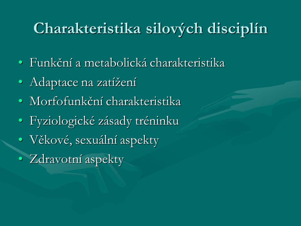 Charakteristika silových disciplín Funkční a metabolická charakteristikaFunkční a metabolická charakteristika Adaptace na zatíženíAdaptace na zatížení Morfofunkční charakteristikaMorfofunkční charakteristika Fyziologické zásady tréninkuFyziologické zásady tréninku Věkové, sexuální aspektyVěkové, sexuální aspekty Zdravotní aspektyZdravotní aspekty